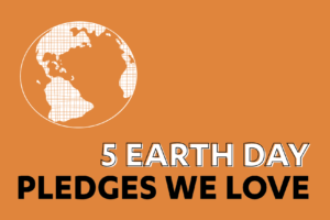 5 Earth Day Pledges We Love